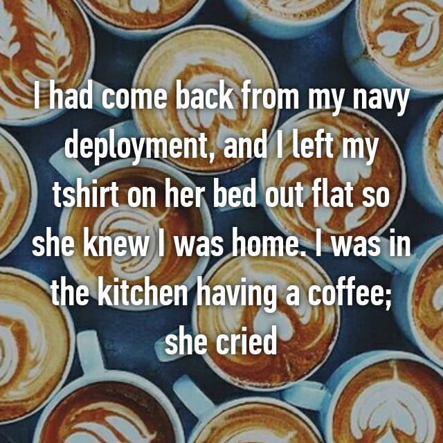 I had come back from my navy deployment, and I left my tshirt on her bed out flat so she knew I was home. I was in the kitchen having a coffee; she cried 😘