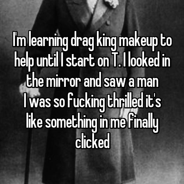I'm learning drag king makeup to help until I start on T. I looked in the mirror and saw a man I was so fucking thrilled it's like something in me finally clicked