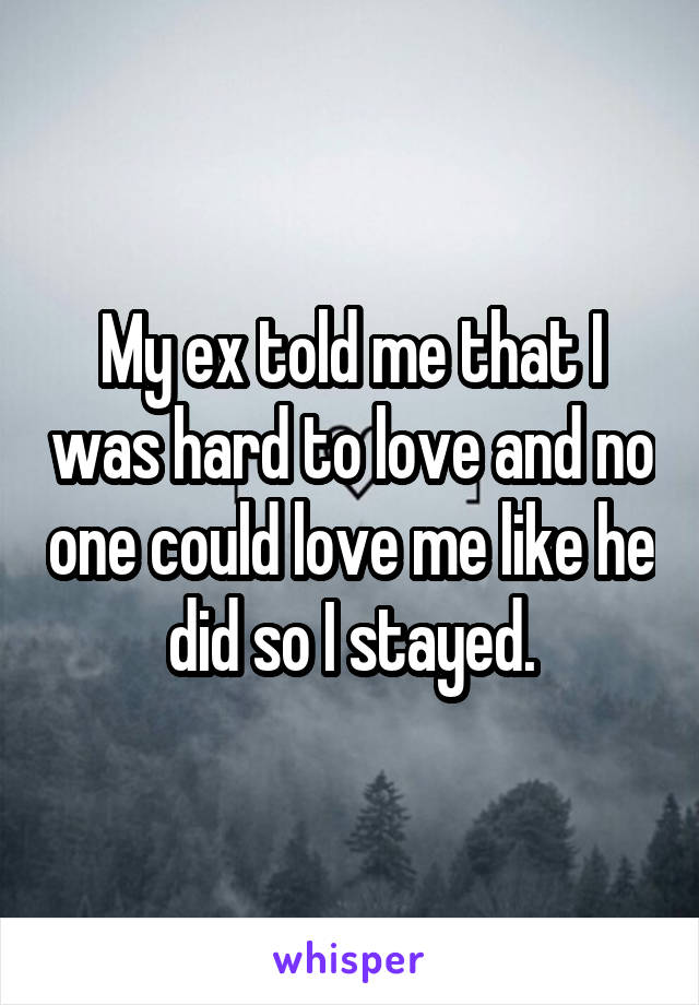 My Ex Told Me That I Was Hard To Love And No One Could Love Me