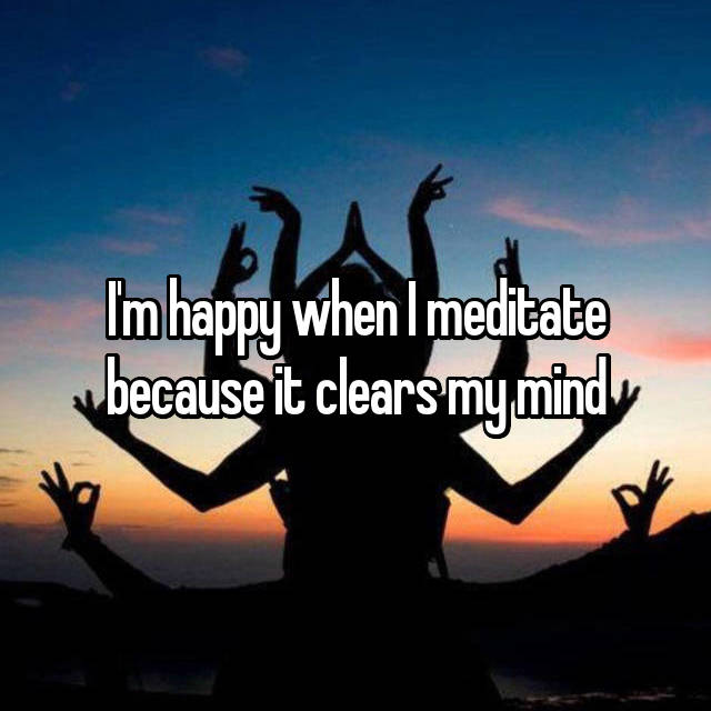 I'm happy when I meditate because it clears my mind