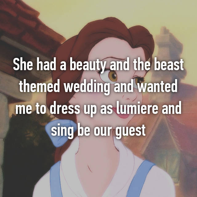 She had a beauty and the beast themed wedding and wanted me to dress up as lumiere and sing be our guest 😑