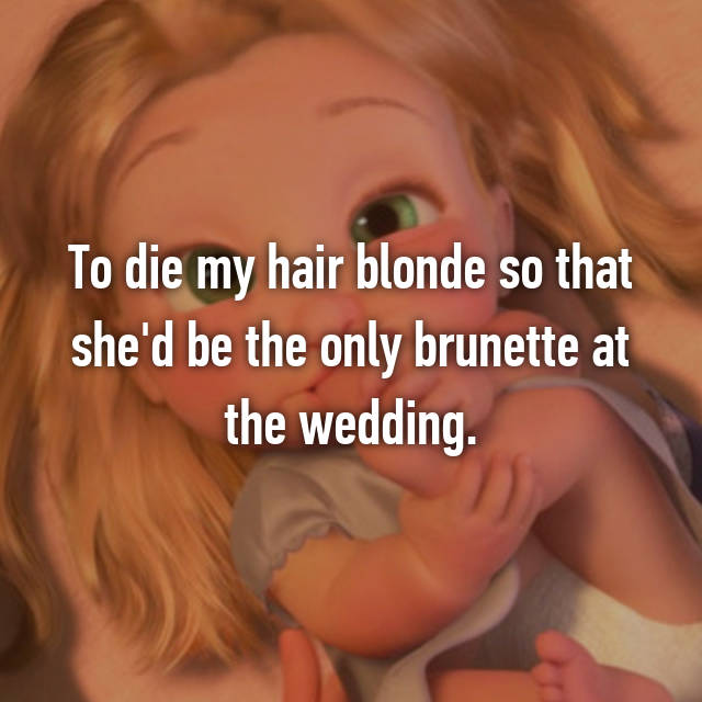 To die my hair blonde so that she'd be the only brunette at the wedding.😒