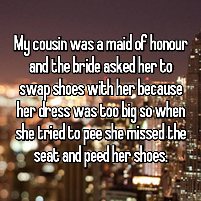 My cousin was a maid of honour and the bride asked her to swap shoes with her because her dress was too big so when she tried to pee she missed the seat and peed her shoes.