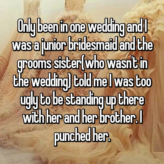 Only been in one wedding and I was a junior bridesmaid and the grooms sister(who wasn't in the wedding) told me I was too ugly to be standing up there with her and her brother. I punched her.
