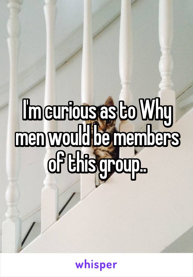 I'm curious as to Why men would be members of this group..