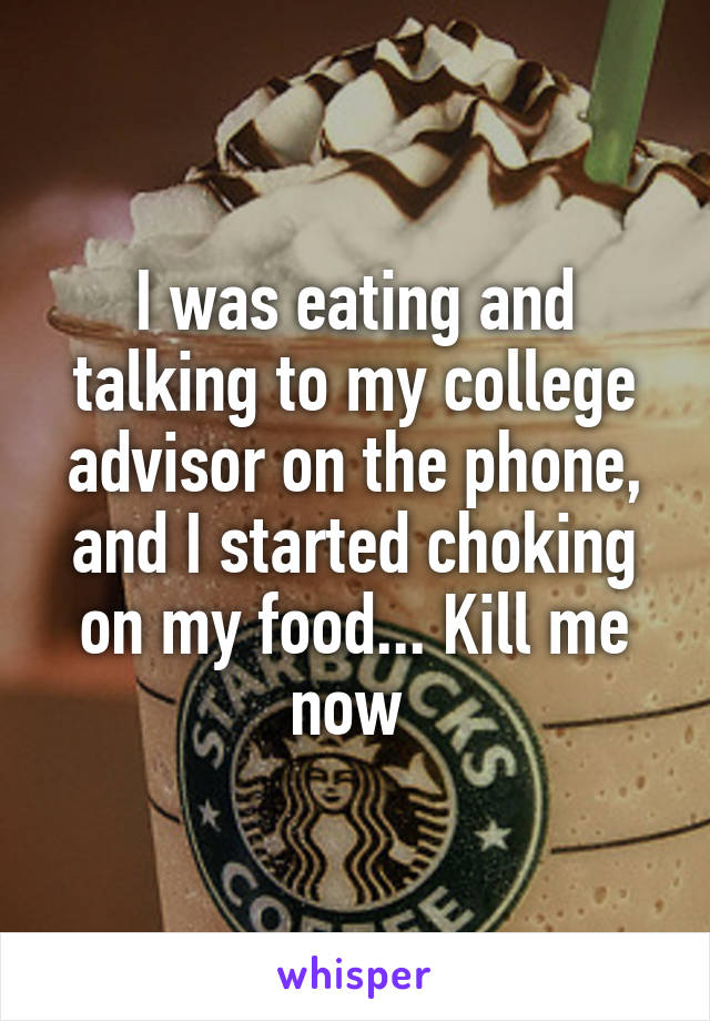 I was eating and talking to my college advisor on the phone, and I started choking on my food... Kill me now