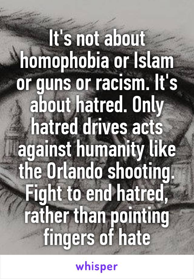 It's not about homophobia or Islam or guns or racism. It's about hatred. Only hatred drives acts against humanity like the Orlando shooting. Fight to end hatred, rather than pointing fingers of hate