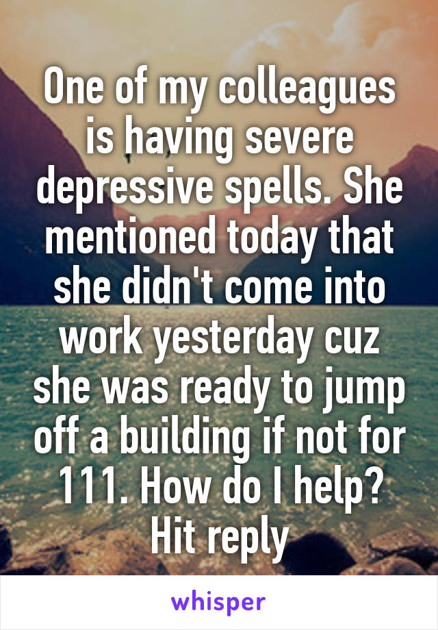 One of my colleagues is having severe depressive spells. She mentioned today that she didn't come into work yesterday cuz she was ready to jump off a building if not for 111. How do I help? Hit reply
