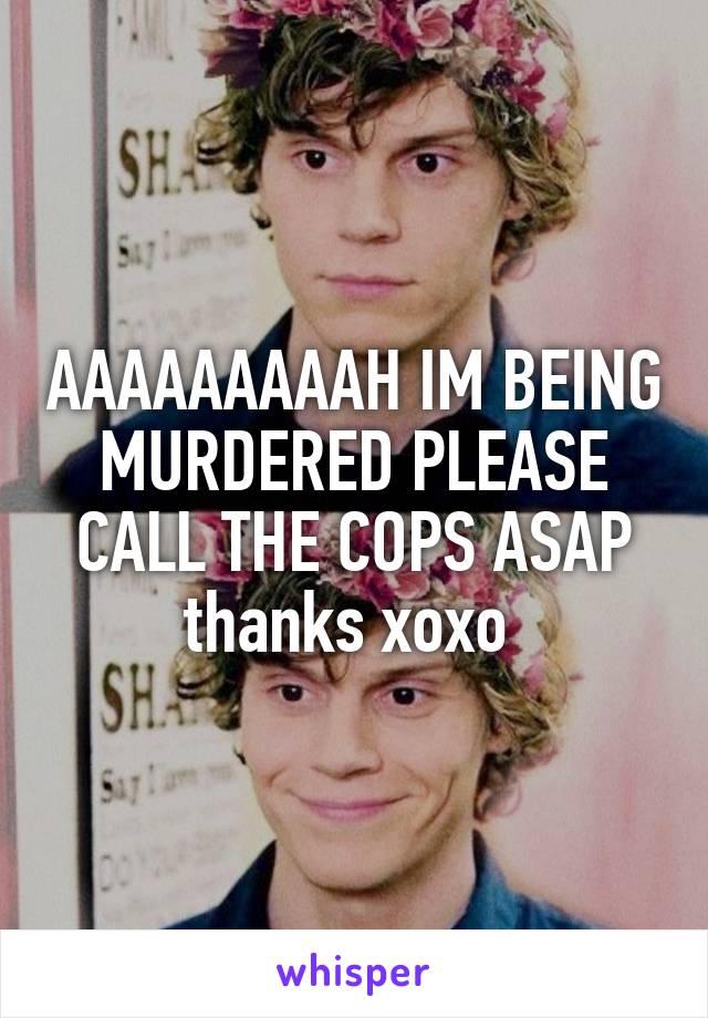 AAAAAAAAAH IM BEING MURDERED PLEASE CALL THE COPS ASAP thanks xoxo