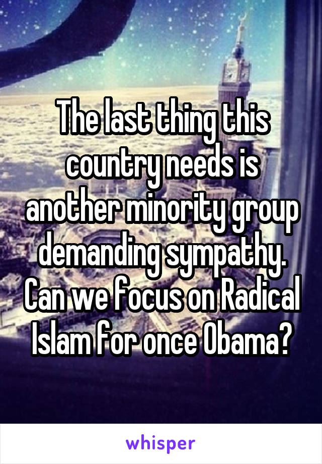 The last thing this country needs is another minority group demanding sympathy. Can we focus on Radical Islam for once Obama?