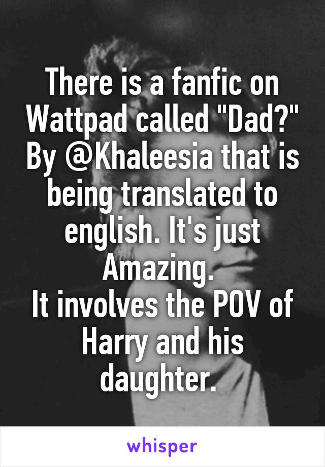 """There is a fanfic on Wattpad called """"Dad?"""" By @Khaleesia that is being translated to english. It's just Amazing.  It involves the POV of Harry and his daughter."""