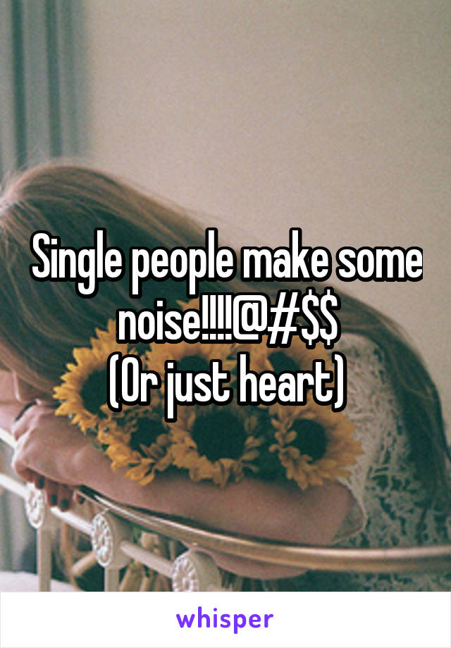 Single people make some noise!!!!@#$$ (Or just heart)