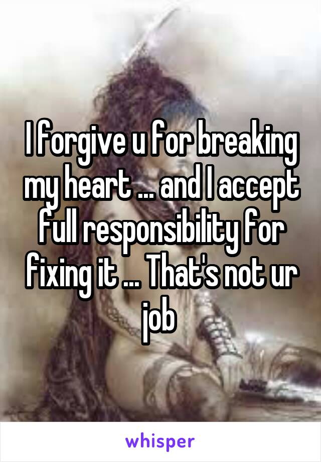 I forgive u for breaking my heart ... and I accept full responsibility for fixing it ... That's not ur job