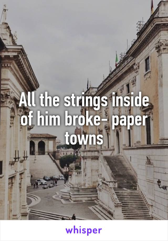 All the strings inside of him broke- paper towns