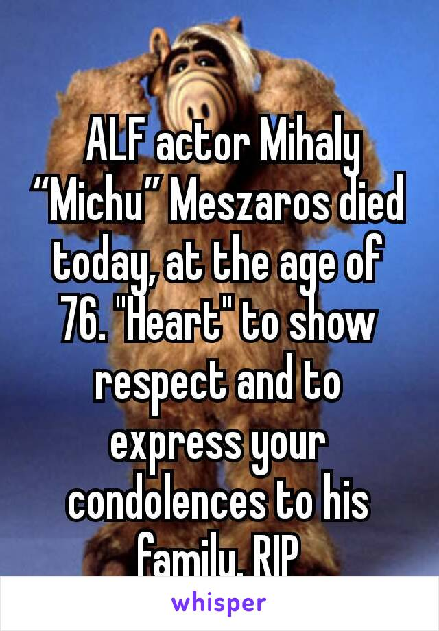 "ALF actor Mihaly ""Michu"" Meszaros died today, at the age of 76. ""Heart"" to show respect and to express your condolences to his family. RIP"