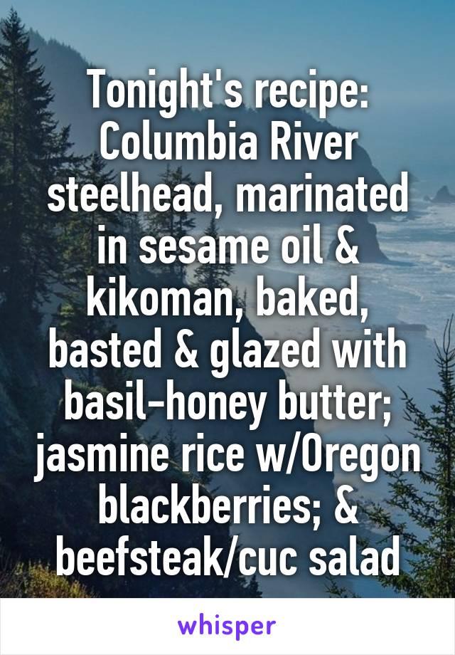 Tonight's recipe: Columbia River steelhead, marinated in sesame oil & kikoman, baked, basted & glazed with basil-honey butter; jasmine rice w/Oregon blackberries; & beefsteak/cuc salad