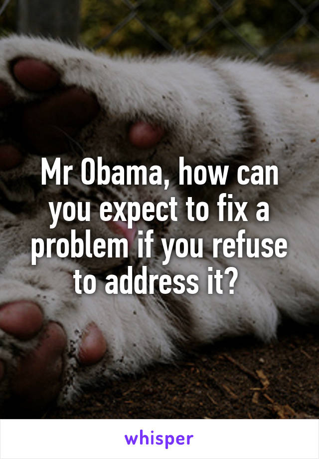 Mr Obama, how can you expect to fix a problem if you refuse to address it?