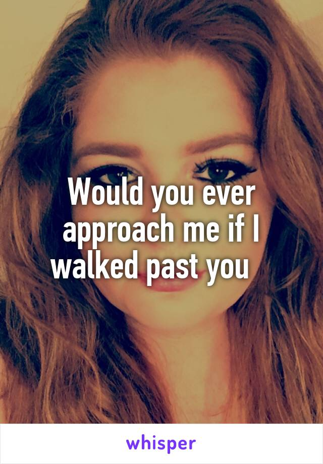 Would you ever approach me if I walked past you