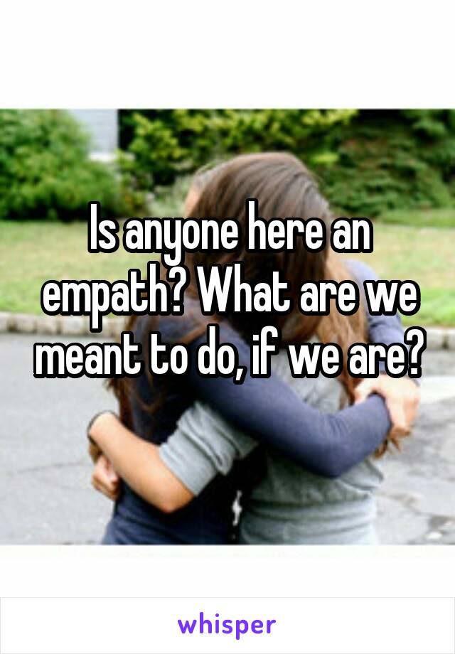 Is anyone here an empath? What are we meant to do, if we are?