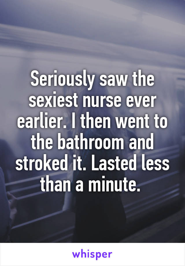 Seriously saw the sexiest nurse ever earlier. I then went to the bathroom and stroked it. Lasted less than a minute.