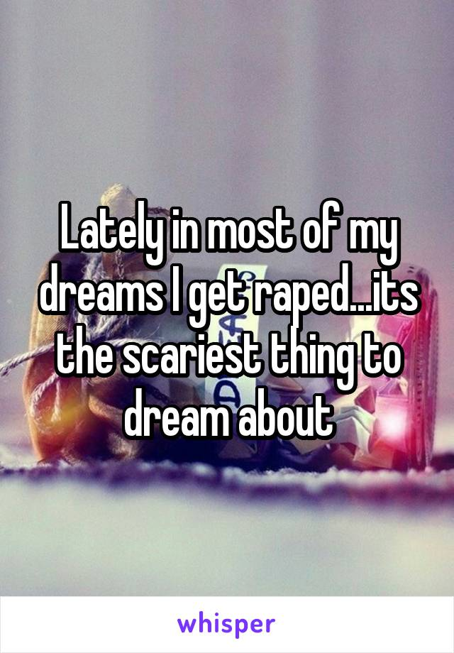 Lately in most of my dreams I get raped...its the scariest thing to dream about