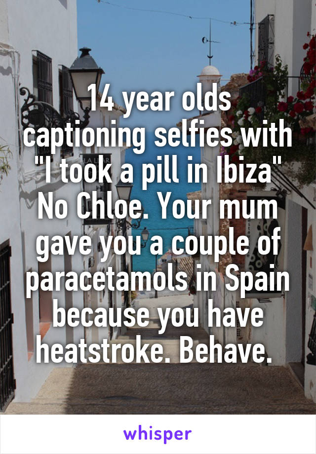 """14 year olds captioning selfies with """"I took a pill in Ibiza"""" No Chloe. Your mum gave you a couple of paracetamols in Spain because you have heatstroke. Behave."""