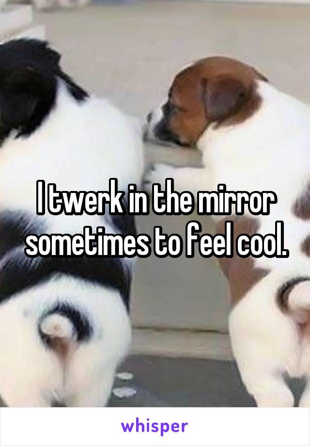 I twerk in the mirror sometimes to feel cool.