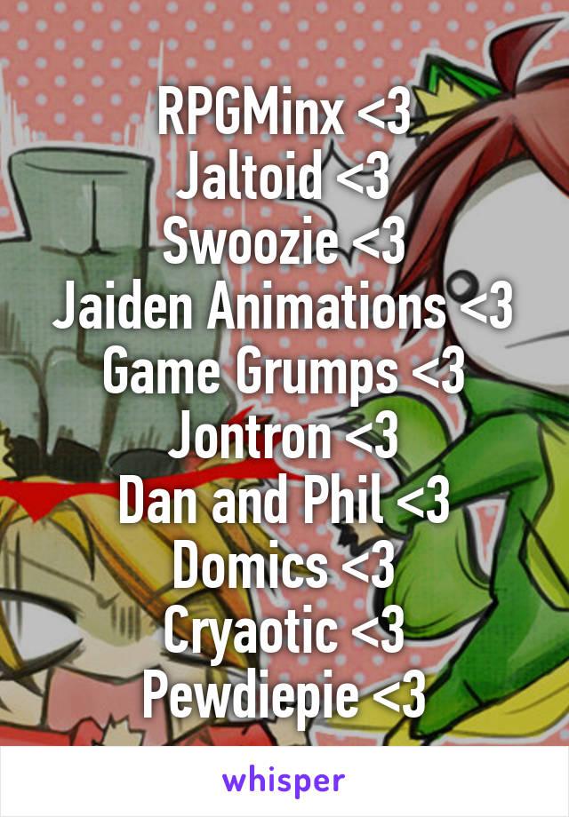 RPGMinx <3 Jaltoid <3 Swoozie <3 Jaiden Animations <3 Game Grumps <3 Jontron <3 Dan and Phil <3 Domics <3 Cryaotic <3 Pewdiepie <3