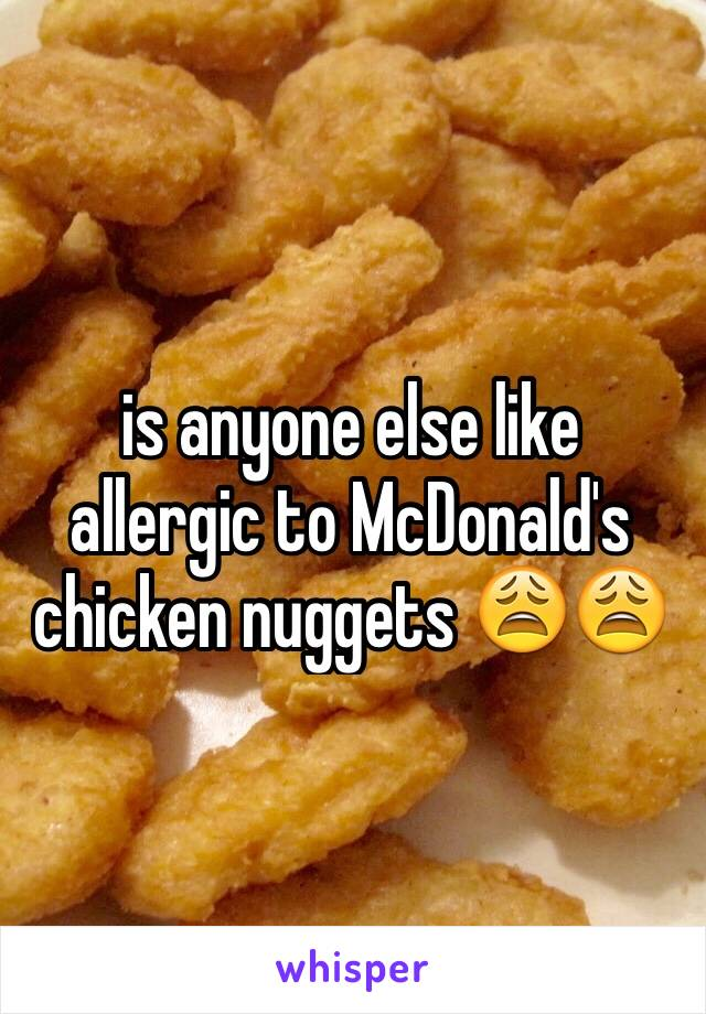 is anyone else like allergic to McDonald's chicken nuggets 😩😩
