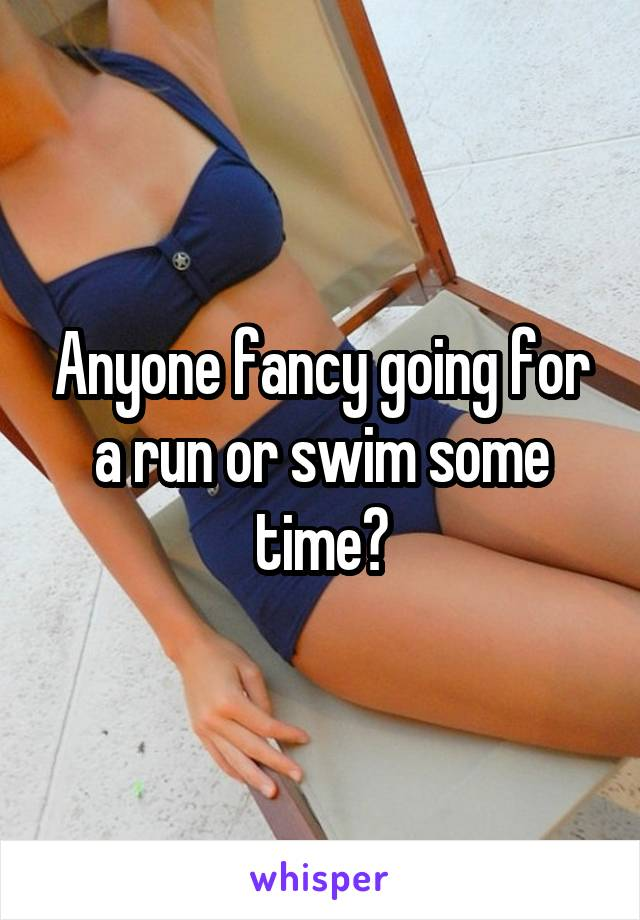 Anyone fancy going for a run or swim some time?