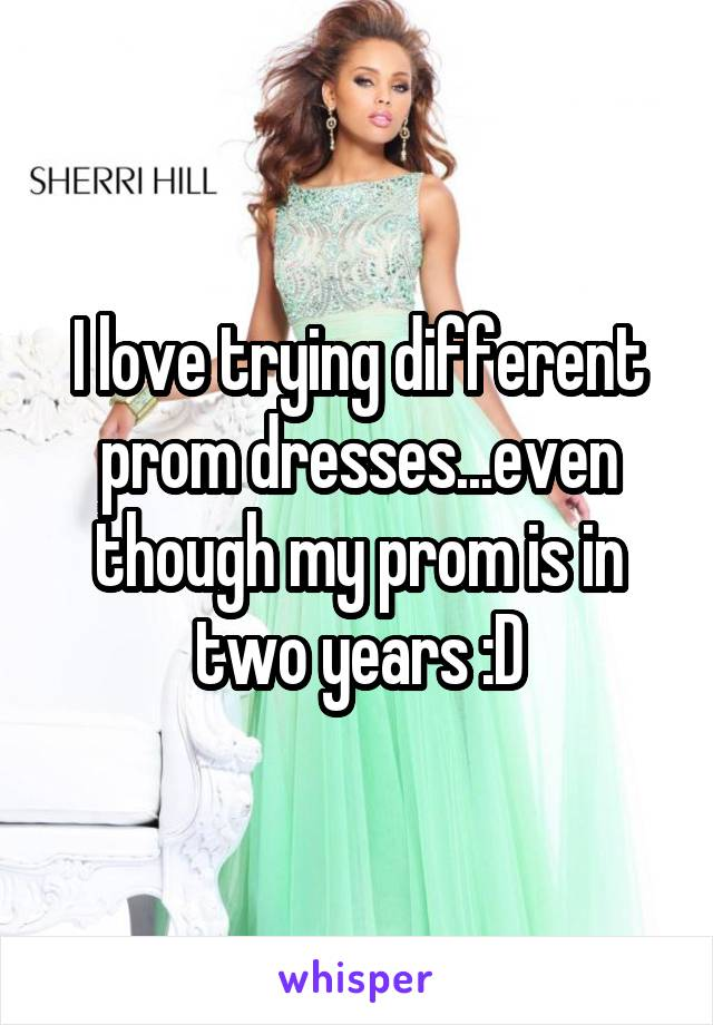 I love trying different prom dresses...even though my prom is in two years :D