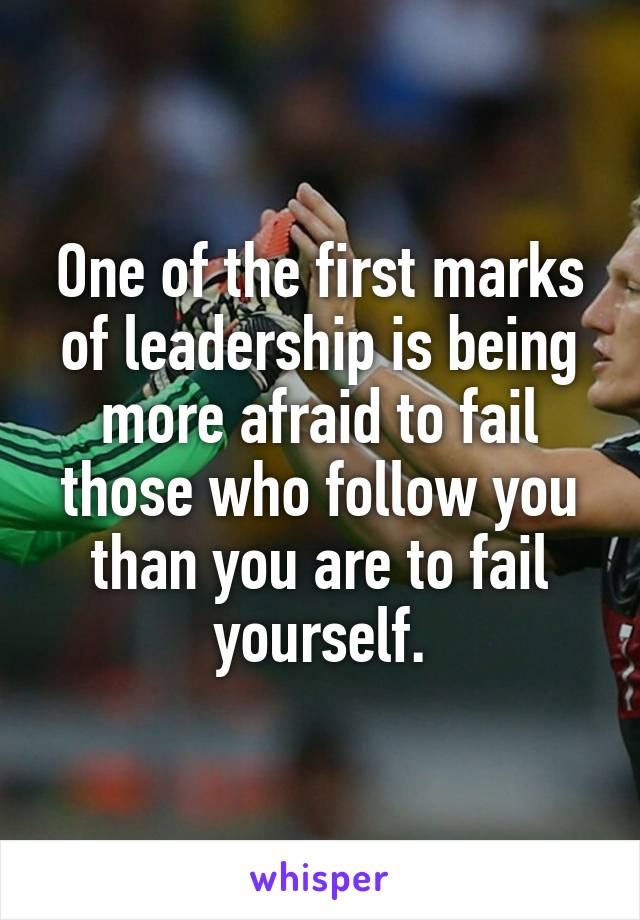 One of the first marks of leadership is being more afraid to fail those who follow you than you are to fail yourself.