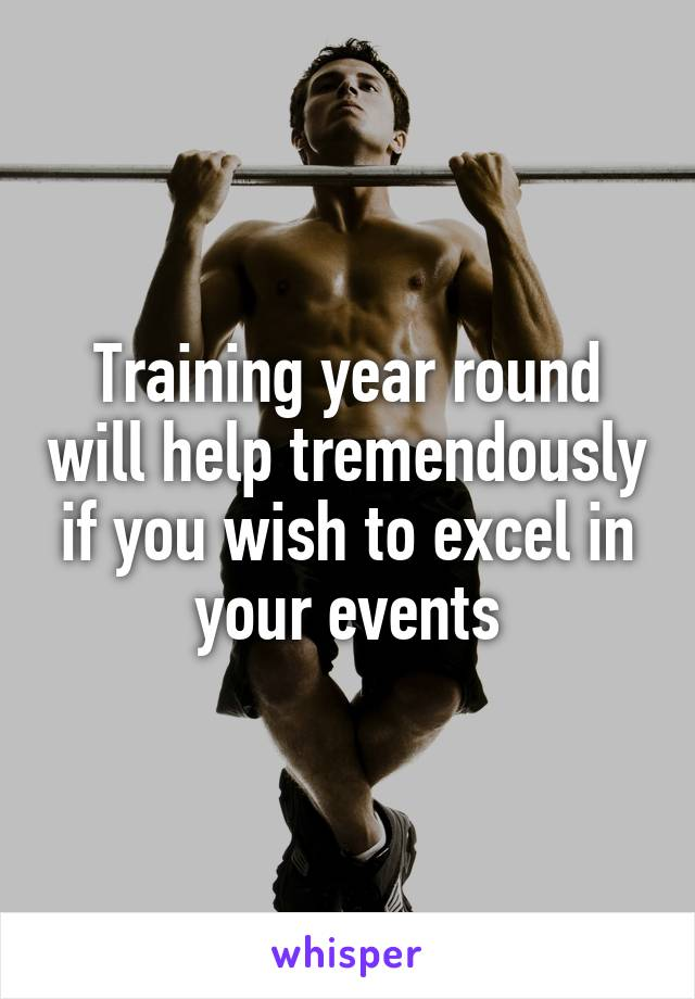 Training year round will help tremendously if you wish to excel in your events