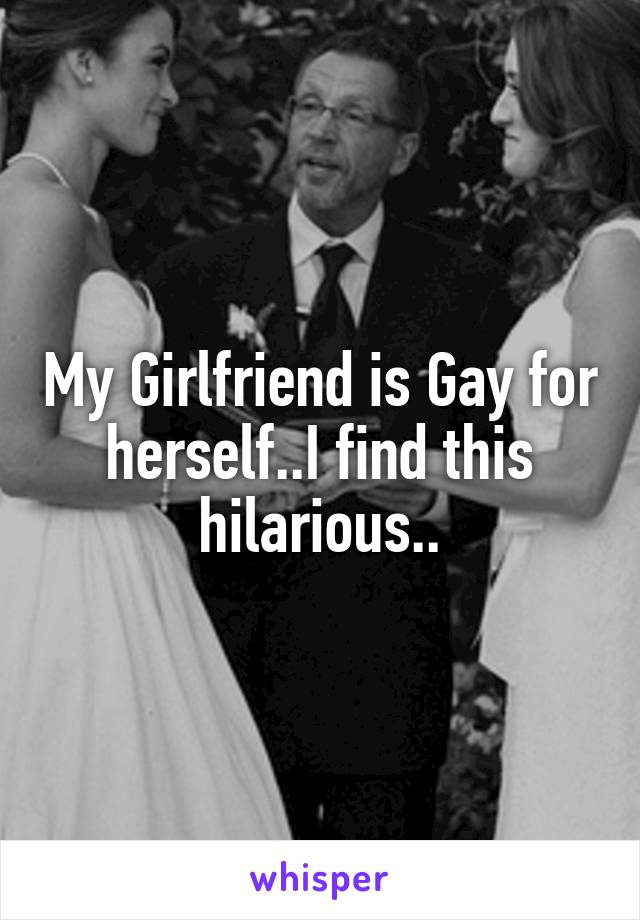 My Girlfriend is Gay for herself..I find this hilarious..