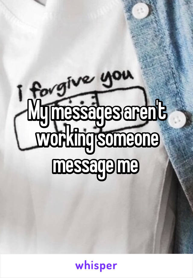 My messages aren't working someone message me
