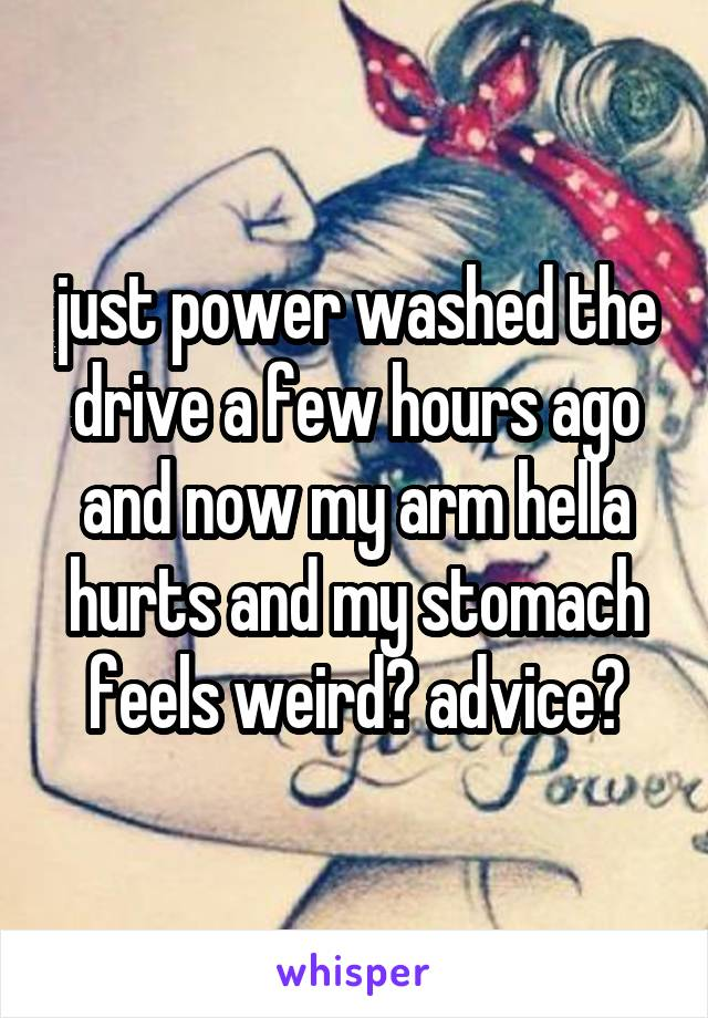 just power washed the drive a few hours ago and now my arm hella hurts and my stomach feels weird? advice?