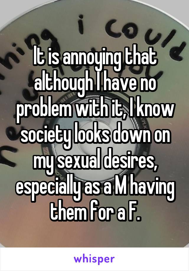 It is annoying that although I have no problem with it, I know society looks down on my sexual desires, especially as a M having them for a F.