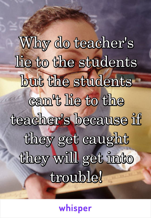 Why do teacher's lie to the students but the students can't lie to the teacher's because if they get caught they will get into trouble!