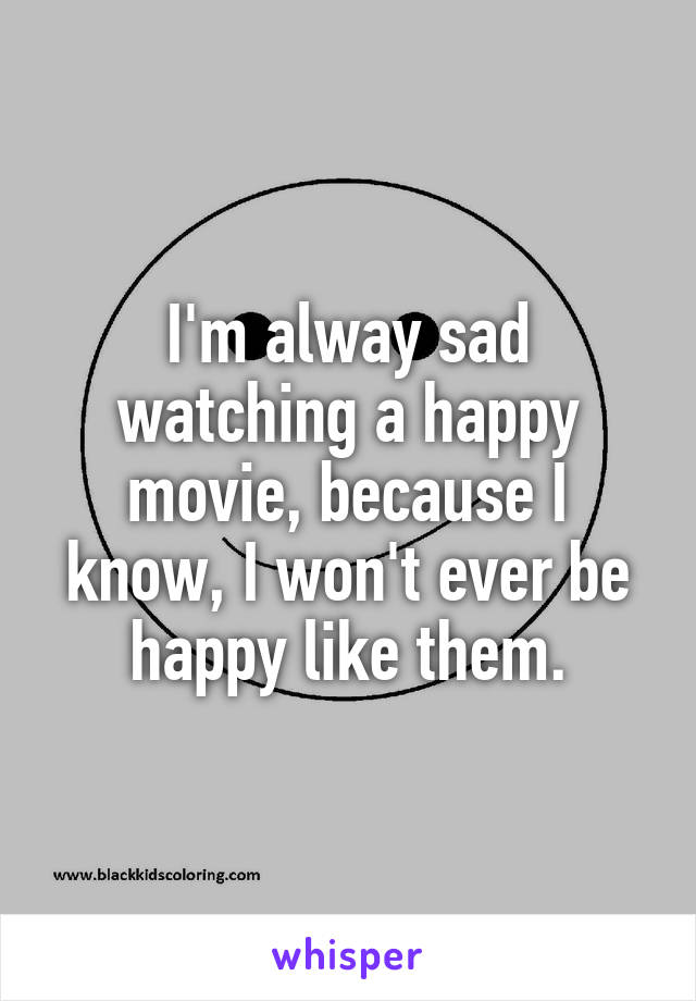 I'm alway sad watching a happy movie, because I know, I won't ever be happy like them.