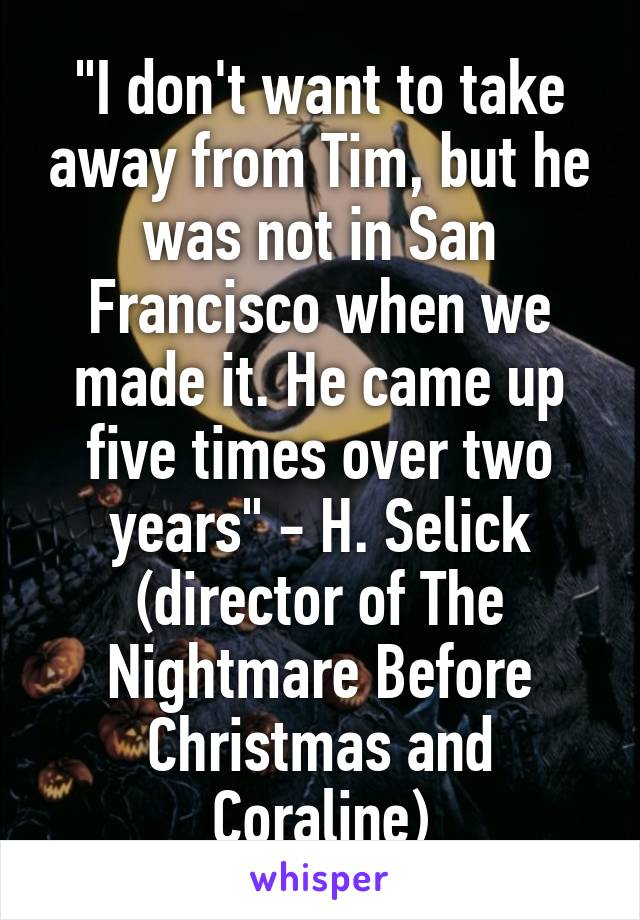 """""""I don't want to take away from Tim, but he was not in San Francisco when we made it. He came up five times over two years"""" - H. Selick (director of The Nightmare Before Christmas and Coraline)"""