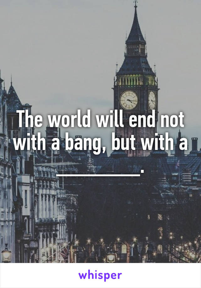 The world will end not with a bang, but with a _______.