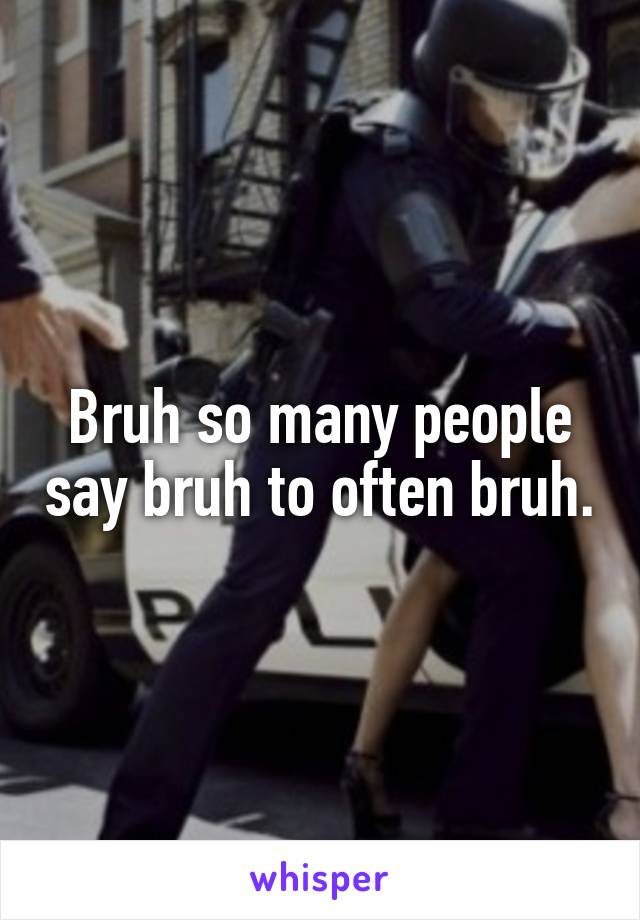 Bruh so many people say bruh to often bruh.