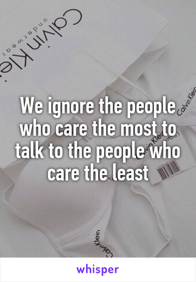 We ignore the people who care the most to talk to the people who care the least