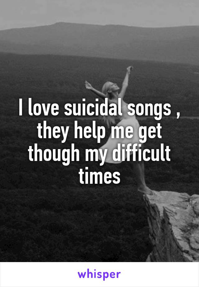 I love suicidal songs , they help me get though my difficult times