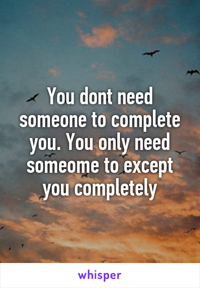 You dont need someone to complete you. You only need someome to except you completely