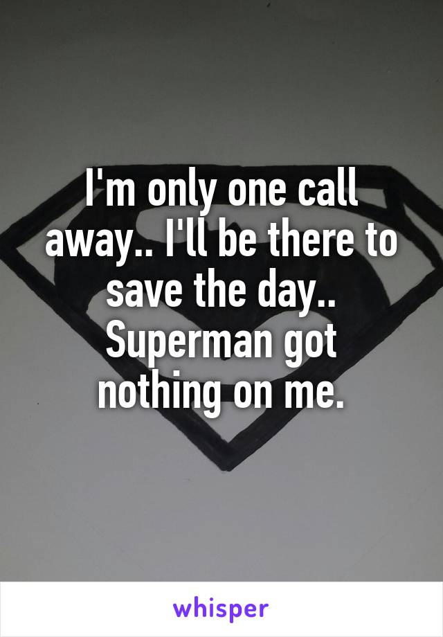 I'm only one call away.. I'll be there to save the day.. Superman got nothing on me.