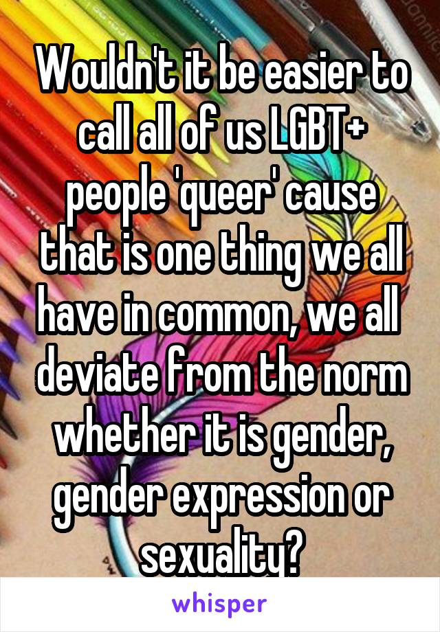 Wouldn't it be easier to call all of us LGBT+ people 'queer' cause that is one thing we all have in common, we all  deviate from the norm whether it is gender, gender expression or sexuality?