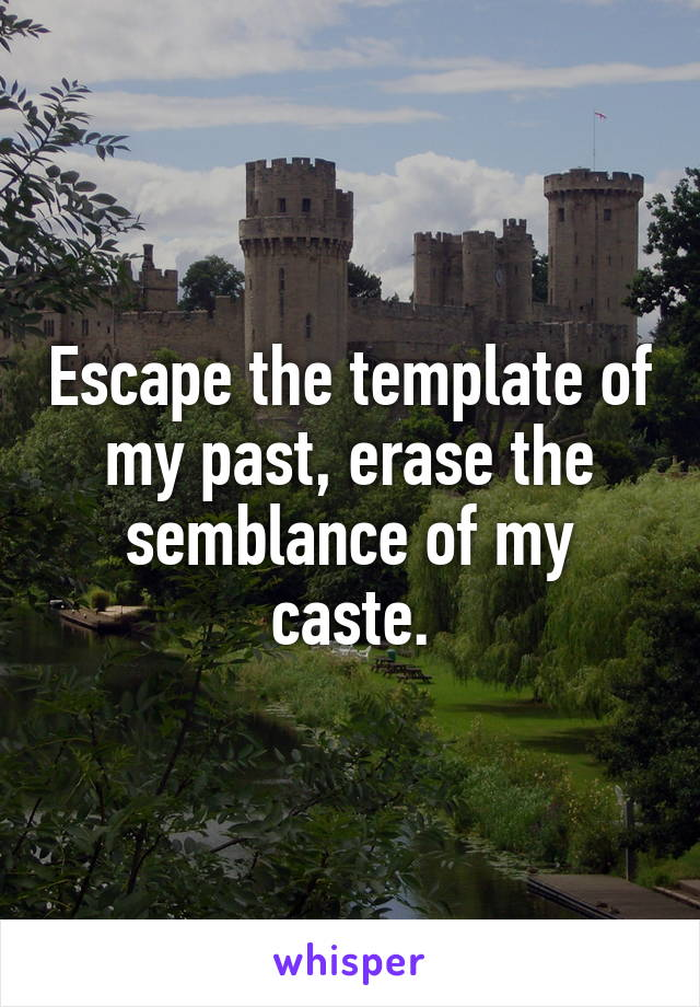 Escape the template of my past, erase the semblance of my caste.