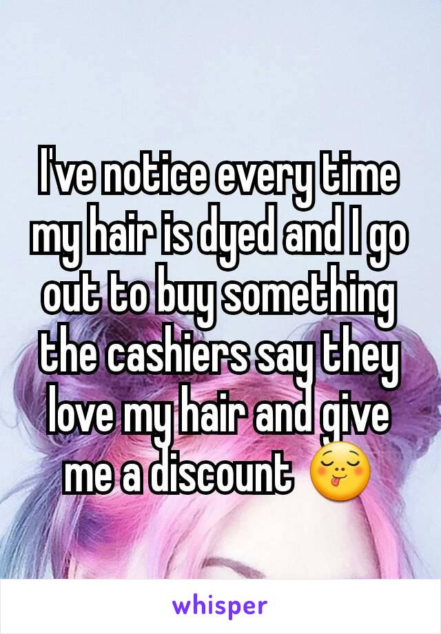 I've notice every time my hair is dyed and I go out to buy something the cashiers say they love my hair and give me a discount 😋