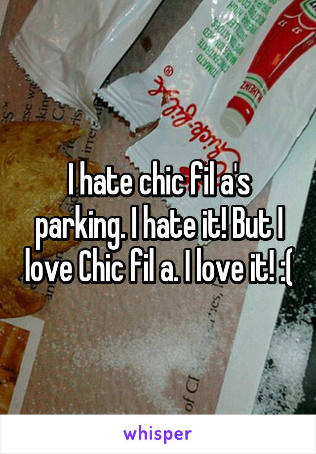 I hate chic fil a's parking. I hate it! But I love Chic fil a. I love it! :(